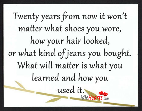 Twenty Years From Now It Won't Matter What…