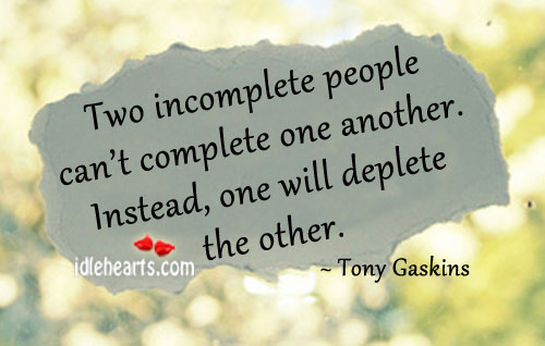 Two incomplete people can't complete one another. Tony Gaskins Picture Quote
