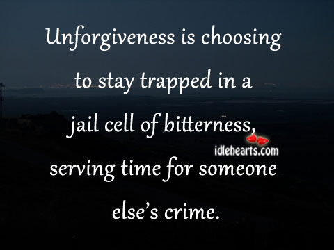 Unforgiveness Is Choosing To Stay Trapped In A…