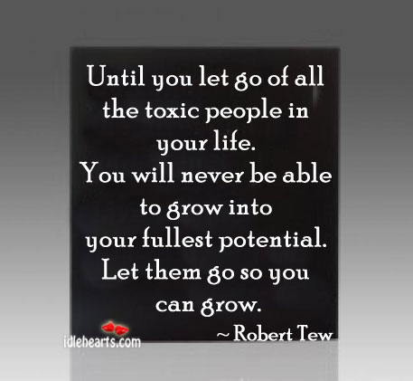 Until you let go all the toxic people in your life. Image