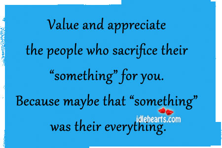 Value And Appreciate The People Who Sacrifice Their…