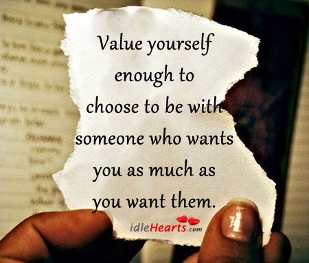 Value Yourself Enough To Choose To Be With…