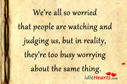 We're All So Worried That People Are Watching And….