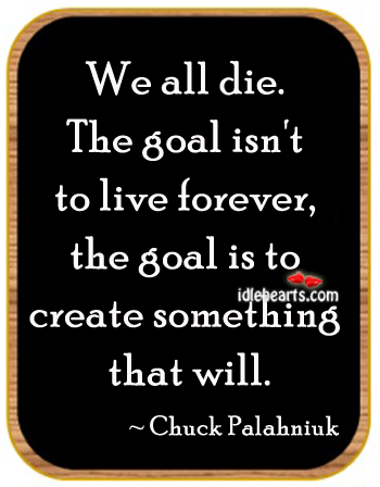 We All Die. The Goal Isn't To Live Forever…
