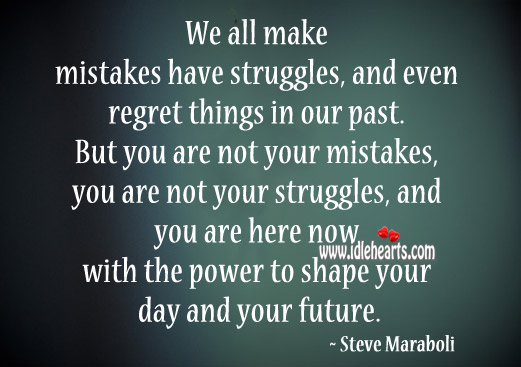 We all make mistakes have struggles and even regret things in our