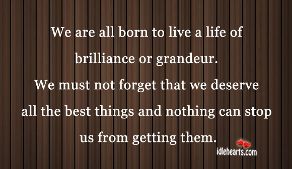 We are all born to live a life of brilliance or grandeur. Image