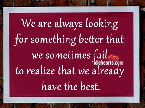 We Are Always Looking For Something Better…