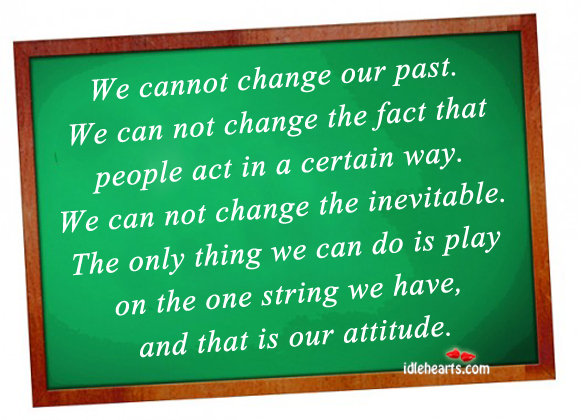 We Cannot Change Our Past. We Can Not Change The Fact…