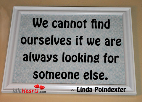 We Cannot Find Ourselves If We Are Always…
