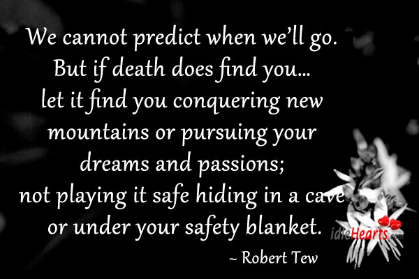 We Cannot Predict When We'll Go. But If Death Does Find You….