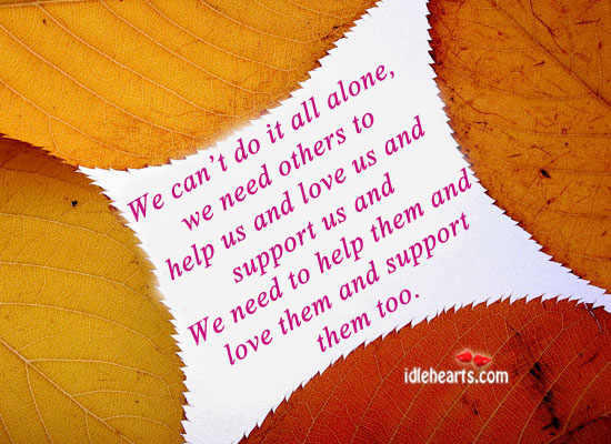 We Can't Do It All Alone, We Need Others To Help Us….