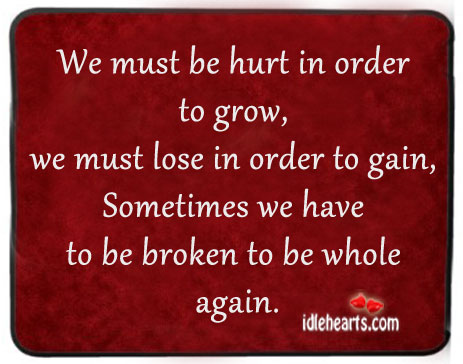 Sometimes we have to be broken to be whole again. Image
