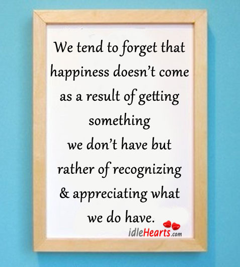 We Tend To Forget That Happiness Doesn't Come As A….