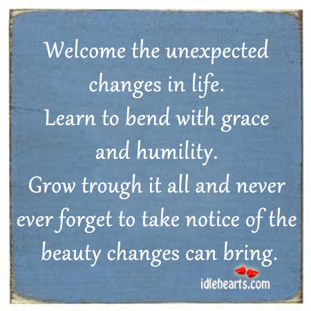 Image, Beauty, Bend, Bring, Changes, Ever, Forget, Grace, Grow, Humility, Learn, Life, Never, Notice, Take, Trough, Unexpected, Welcome, With