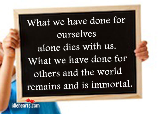 What We Have Done For Ourselves Alone Dies With Us.