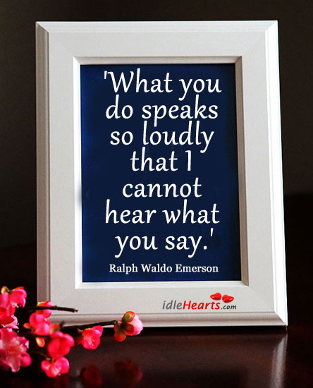 What You Do Speaks So Loudly That I…