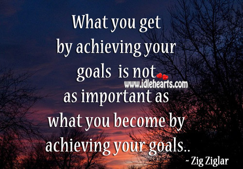 What You Get By Achieving Your Goals Is Not Important