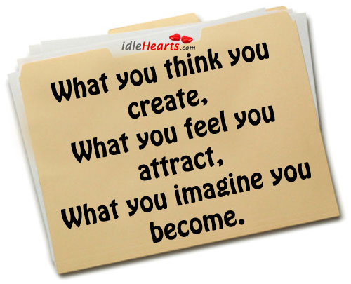 What You Think You Create….