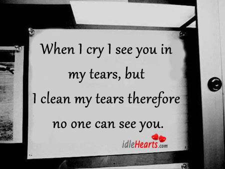 When I Cry I See You In My Tears, But…