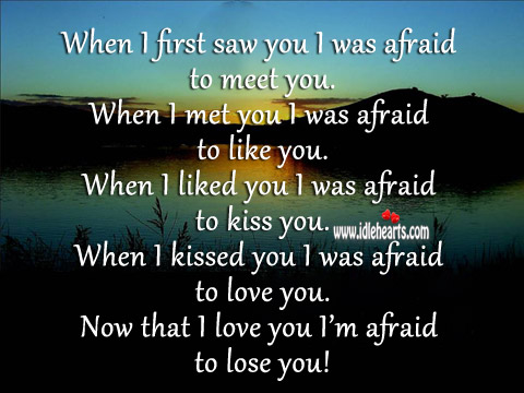 I Love You I'm Afraid To Lose You!
