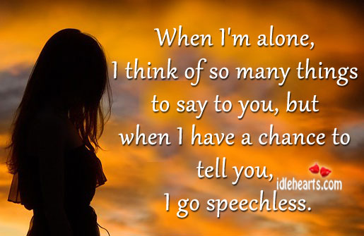 When I'm Alone, I Think Of So Many Things To Say To You…