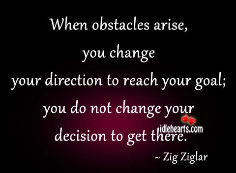 When Obstacles Arise, You Change Your…