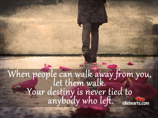 When People Can Walk Away From You, Let Them Walk…., Destiny, Left, Life, Never, People, Walk