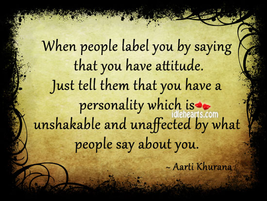 When people label you by saying that you have attitude. Image