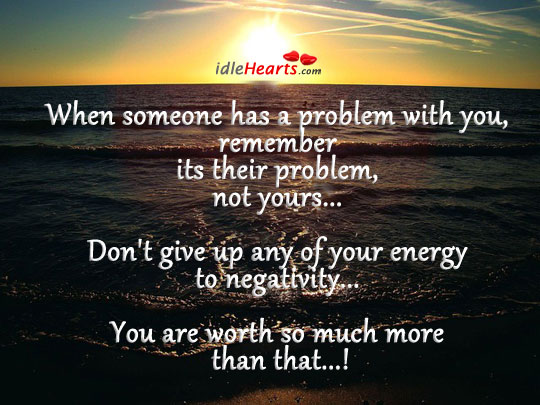 When someone has a problem with you, remember its.. Image