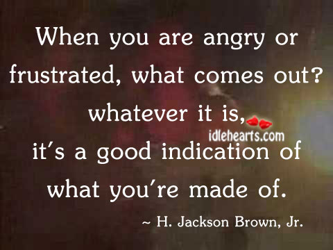 When You Are Angry Or Frustrated, What Comes Out?