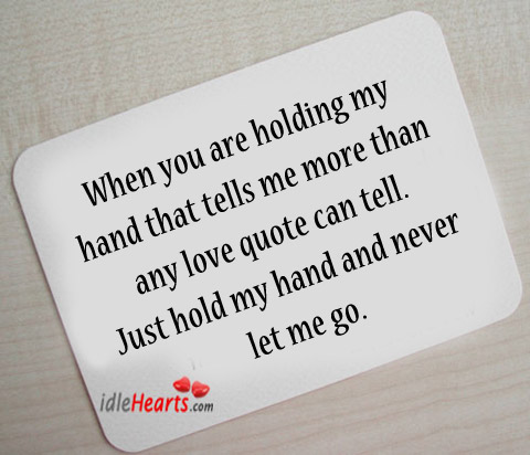 Just Hold My Hand And Never Let Me Go.