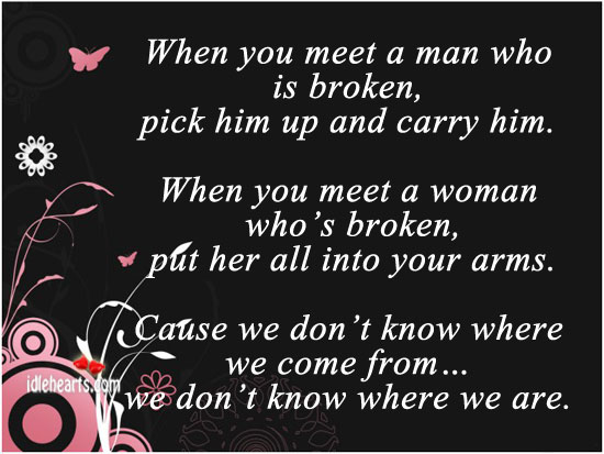 When You Meet A Man Is Broken, Pick Him Up And Carry Him.