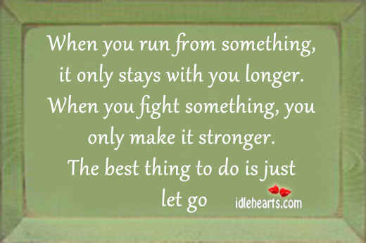 When you run from something,it only stays with you longer. Image