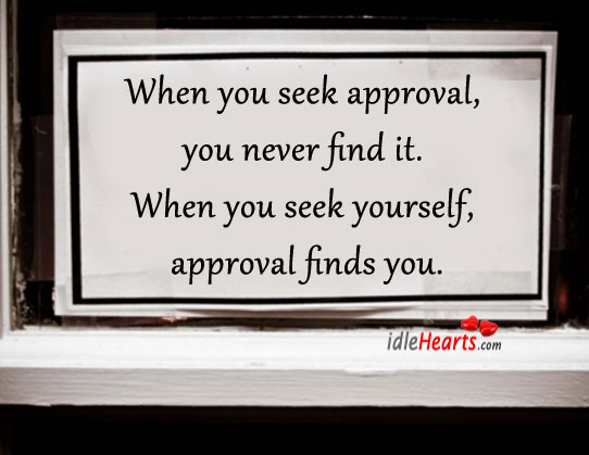 When You Seek Approval, You Never Find It.