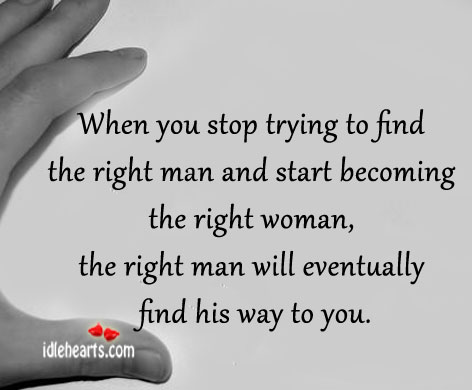 When You Stop Trying To Find The Right Man And….
