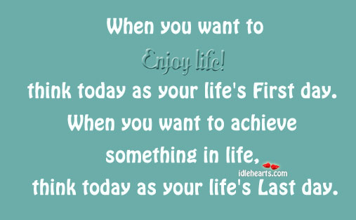 Enjoy Life as Its First Day, and to Achieve Things in Life as Last
