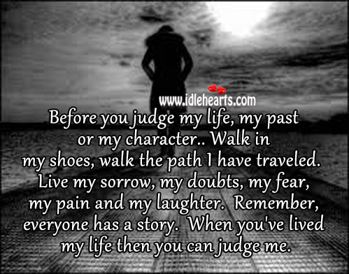 When You've Lived My Life Then You Can Judge Me.