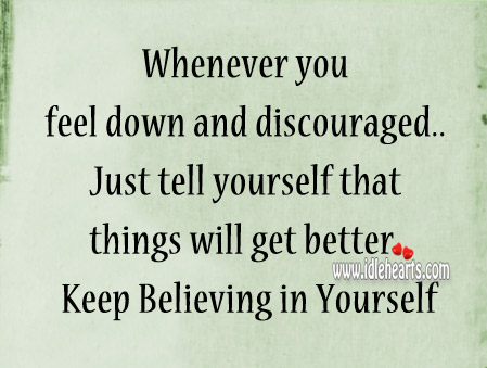 Just tell yourself that things will get better.