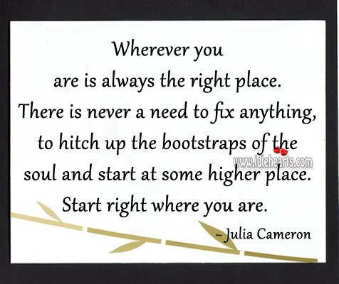 Wherever You Are Is Always The Right Place.