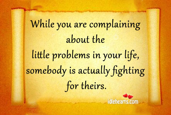 While You Are Complaining About The Little…