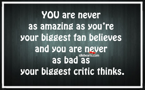 You Are Never As Amazing As You're Your Biggest Fan…