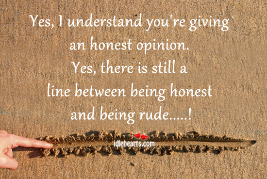 Yes, I Understand You're Giving An Honest Opinion.