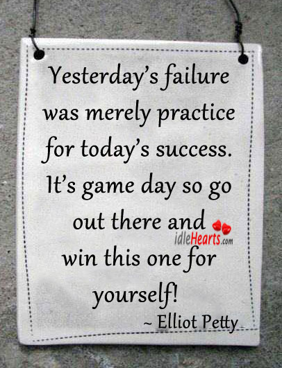 Yesterday's Failure Was Merely Practice…