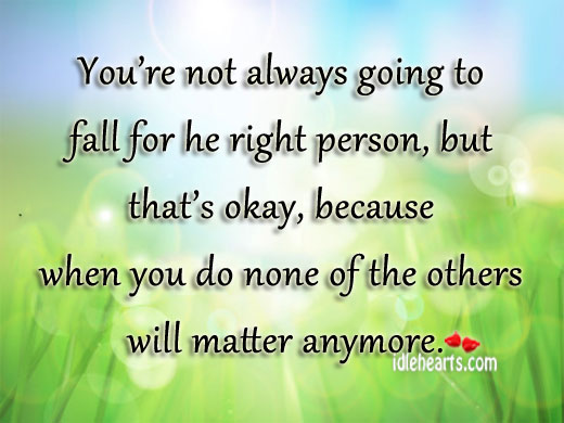 You're Not Always Going To Fall For He Right Person…