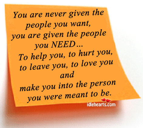 You Are Never Given The People You Want, You Are Given The….