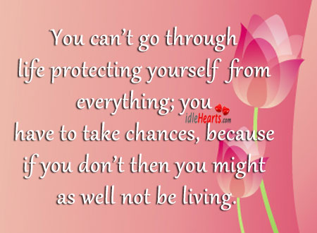 You can't go through life protecting yourself Image