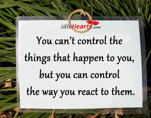You Can't Control The Things That Happen To You….