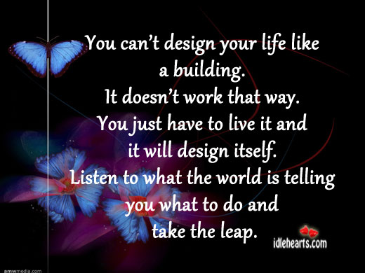 You Can't Design Your Life Like A Building.