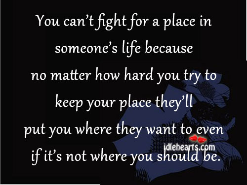 You Can't Fight For A Place In Someone's Life…