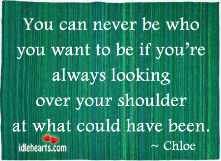 You Can Never Be Who You Want To Be If You're Always…